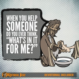"When you help someone do you ever think, ""What's in it for me?"""