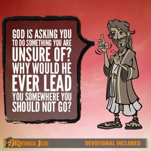 God is asking you to do something you are unsure of? Why would He ever lead you somewhere you should not go?