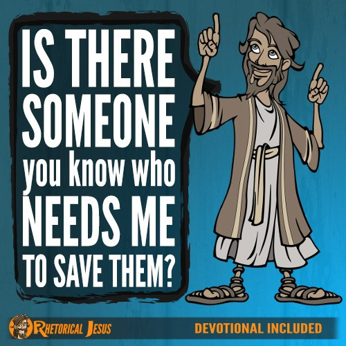 Is there someone you know who needs Me to save them?