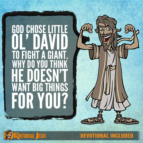 God chose little ol' David to fight a giant. Why do you think he doesn't want big things for you?