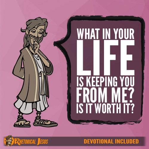 What in your life is keeping you from me? Is it worth it?