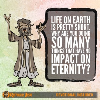 Life on Earth is pretty short. Why are you doing so many things that have no impact on eternity?