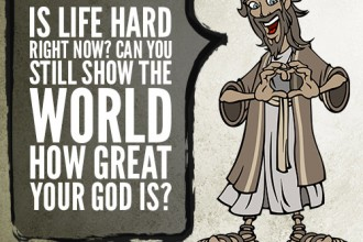 20. Is life hard right now? Can you still show the world how great your God is?