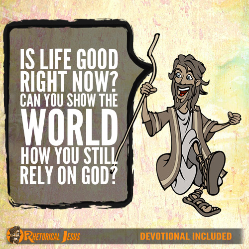 Is life good right now? Can you show the world how you still rely on God?