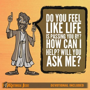 Do You Feel Like Life Is Passing You By? How Can I Help? Will You Ask Me?