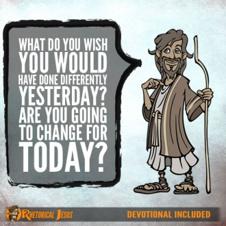 What do you wish you would have done differently yesterday? Are you going to change for today?