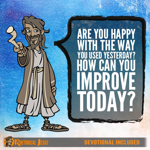 Are you happy with the way you used yesterday? How can you improve today?