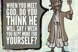 When you meet God, do you think he will say I wish you kept more for yourself?