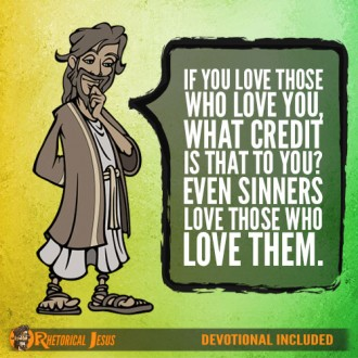 If you love those who love you, what credit is that to you? Even sinners love those who love them