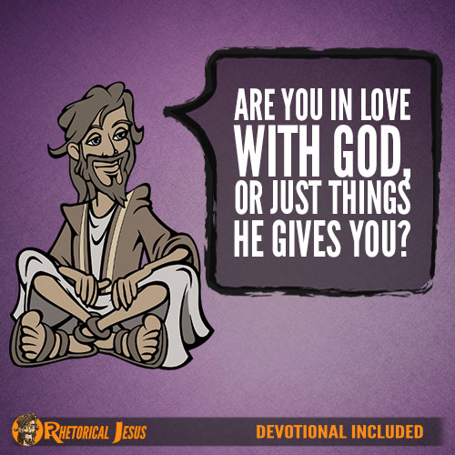 Are you in Love with God, or just the things He gives you?