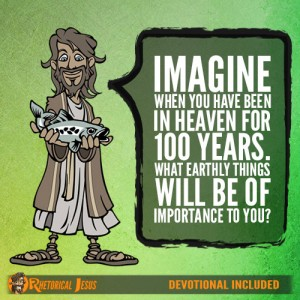 Imagine when you have been in Heaven for 100 years. What Earthly things will be of importance to you?