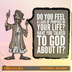 Do you feel a lack of purpose in your life? Have you talked to God about it?