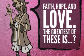 Faith, hope, and love. The greatest of these is...?