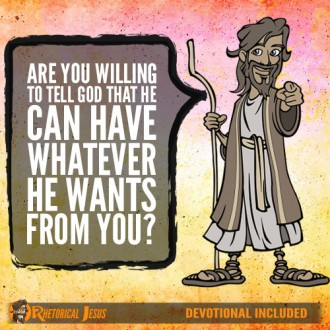 Are you willing to tell God that He can have whatever He wants from you?