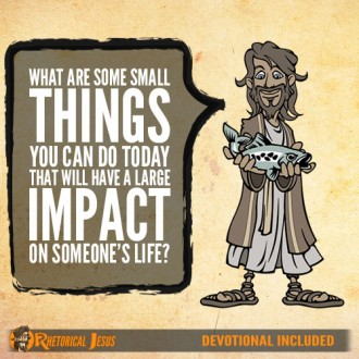 What are some small things you can do today that will have a large impact on someone's life?