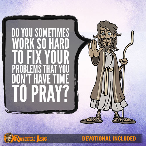 Do You Sometimes Work So Hard To Fix Your Problems That You Don't Have Time To Pray?