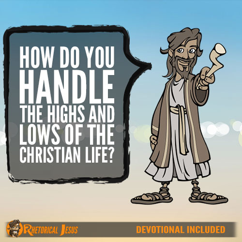 How Do You Handle The Highs And Lows Of The Christian Life?