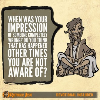 When was your impression of someone completely wrong? Do you think that has happened other times you are not aware of?