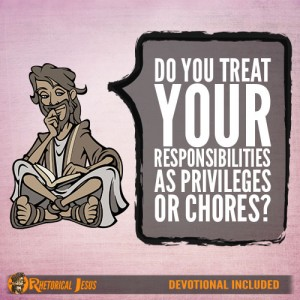 Do You Treat Your Responsibilities As Privileges or Chores?