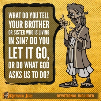 What do you tell your brother or sister that is living in sin? Do you let it go, or do what God asks us to do?
