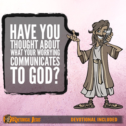 Have you thought about what your worrying communicates to God?