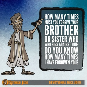 How many times must you forgive your brother or sister who sins against you? Do you know how many times I have forgiven you?