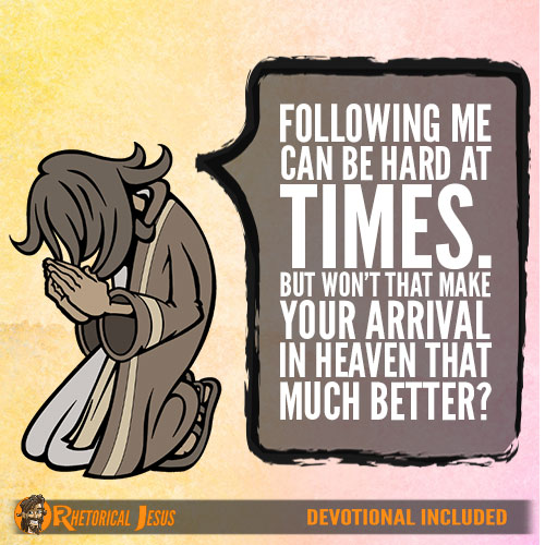 Following me can be hard at times. But won't that make your arrival in heaven that much better?