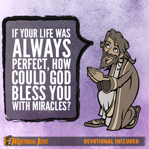 If your life was always perfect, how could God bless you with miracles?