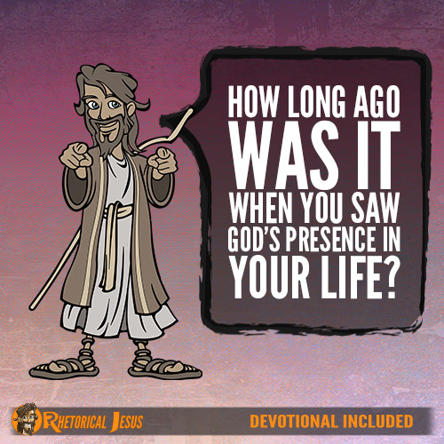 How long ago was it when you saw God's presence in your life?