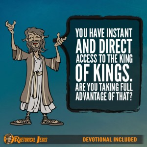 You have instant and direct access to the King of Kings. Are you taking full advantage of that?