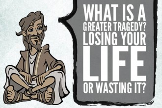 What is a greater tragedy? Losing your life or wasting it?