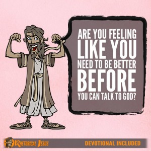 Are you feeling like you need to be better before you can talk to God?