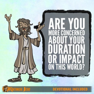 Are you more concerned about your duration or impact on this world?