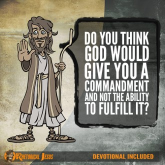 Do you think God would give you a commandment and not the ability to fulfill it?