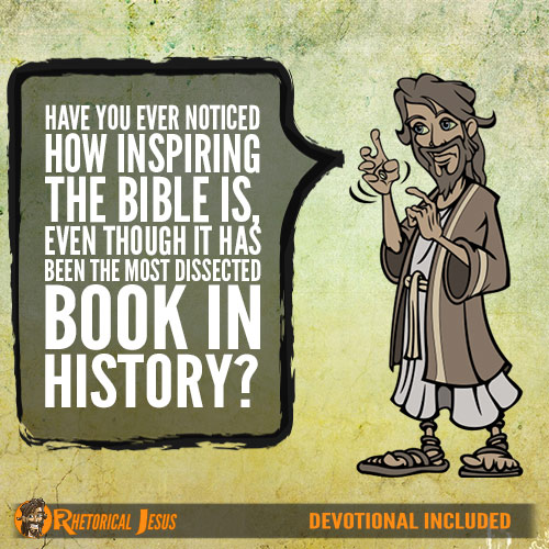 Have you ever noticed how inspiring the Bible is, even though it has been the most dissected book in history?