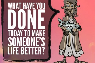 What have you done today to make someone's life better?