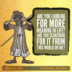 Are you looking for more meaning in life? Are you searching for it from this world or me?