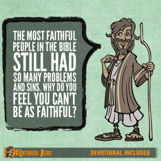 The most faithful people in the Bible still had so many problems and sins. Why do you feel you can't be as faithful?