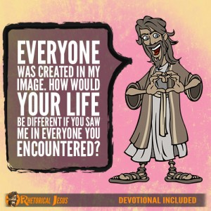 Everyone was created in my image. How would your life be different if you saw me in everyone you encountered?