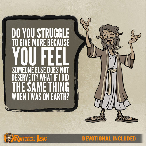 Do you struggle to give more because you feel someone else does not deserve it? What if I did the same thing when I was on Earth?