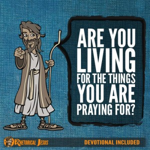 Are you living for the things you are praying for?