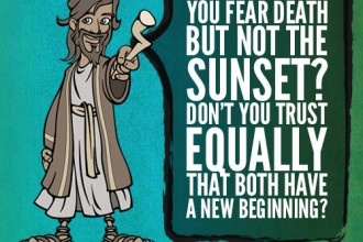 You fear death but not the sunset? Don't you trust equally that both have a new beginning?
