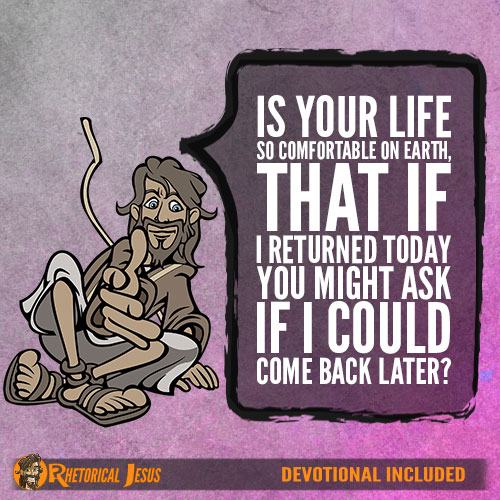 Is your life so comfortable on earth, that if I returned today you might ask if I could come back later?