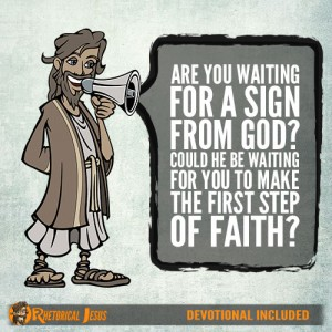 Are you waiting for a sign from God? Could he be waiting for you to make the first step of faith?