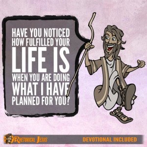 Have you noticed how fulfilled your life is when you are doing what I have planned for you?