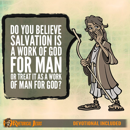 Do You Believe Salvation Is A Work Of God For Man Or Treat It As A Work Of Man For God?