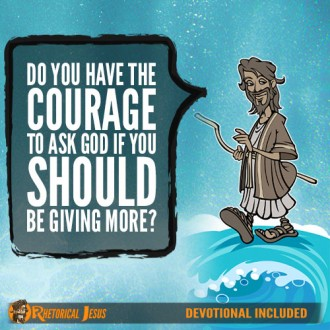 Do you have the courage to ask God if you should be giving more?