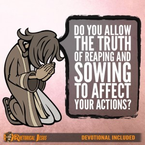 Do You Allow The Truth Of Reaping And Sowing To Effect Your Actions?