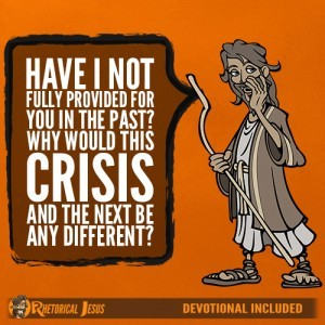 Have I not fully provided for you in the past? Why would this crises and the next be any different?