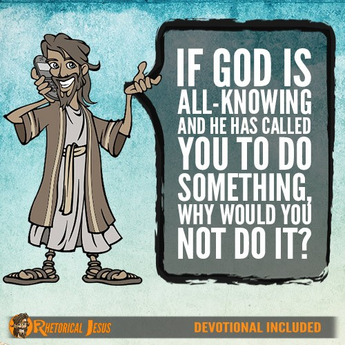 If God is all knowing and he has called you to do something, why would you not do it?